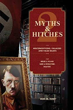 Myths & Hitches 2: Misconceptions, Fallacies & False Beliefs about Heroes & Villains, Wars & Revolutions, and Disasters (Volume 2)