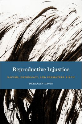 Reproductive Injustice: Racism, Pregnancy, and Premature Birth (Anthropologies of American Medicine: Culture, Power, and Practice)