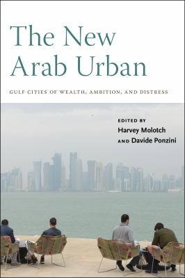 The New Arab Urban: Gulf Cities of Wealth, Ambition, and Distress