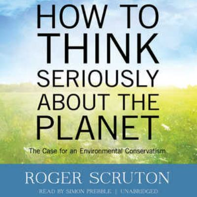 How to Think Seriously about the Planet: The Case for an Environmental Conservatism 9781470822330
