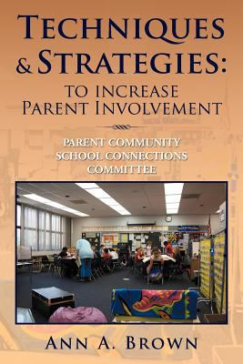 Techniques & Strategies: To Increase Parent Involvement: Parent Community School Connections Committee 9781477104507