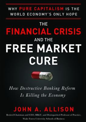 The Financial Crisis and the Free Market Cure: Why Pure Capitalism Is the World Economy's Only Hope 9781470846060