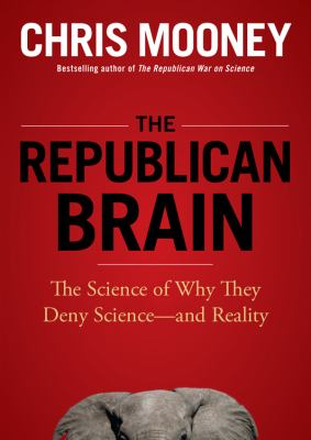 The Republican Brain: The Science of Why They Deny Science--And Reality 9781470809478