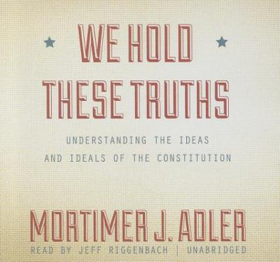 We Hold These Truths: Understanding the Ideas and Ideals of the Constitution 9781470820947