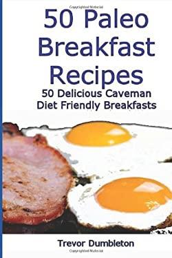 50 Paleo Breakfast Recipes: 50 Delicious Caveman Diet Friendly Breakfasts