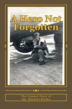 A Hero Not Forgotten: The Combat Diary Of Sgt. Michael Botsko