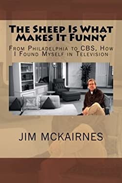 The Sheep Is What Makes It Funny: From Philadelphia to CBS, How I Found Myself in Television