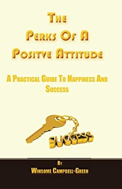 The Perks Of A Positive Attitude: A Practical Guide To Happiness And Success