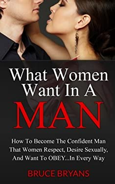 What Women Want In A Man: How To Become The Confident Man That Women Respect, Desire Sexually, And Want To Obey...In EVERY Way