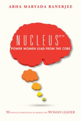 Nucleus(c) Power Women Lead from the Core : 50 Thought Disruptions to Awaken the Woman Leader