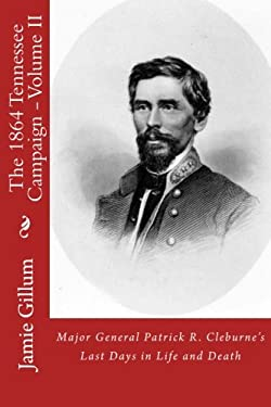 Major General Patrick R. Cleburne's Last Days in Life and Death: Contemporary Accounts of Cleburne and his Division (The 1864 Tennessee Campaign) (Vol
