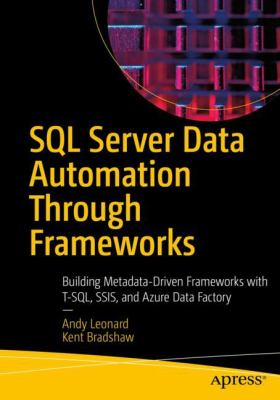 SQL Server Data Automation Through Frameworks: Building Metadata-Driven Frameworks with T-SQL, SSIS, and Azure Data Factory