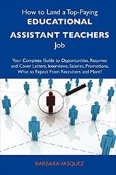How to Land a Top-Paying Educational Assistant Teachers Job: Your Complete Guide to Opportunities, Resumes and Cover Letters, Inte