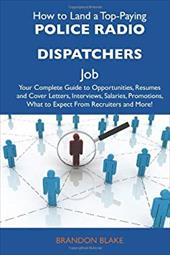How to Land a Top-Paying Police Radio Dispatchers Job: Your Complete Guide to Opportunities, Resumes and Cover Letters, Interviews