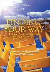 Finding Your Way - The Secret to Finding and Creating Your Purpose: The Spiritual and Inspirational Journey to Greatness 20947680