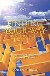 Finding Your Way - The Secret to Finding and Creating Your Purpose: The Spiritual and Inspirational Journey to Greatness 20968592