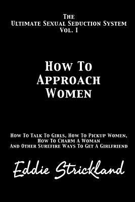 How To Approach Women: The Ultimate Sexual Seduction System. How To Talk To Girls, How To Pickup Women, How To Charm A Woman And Other Surefire Ways T