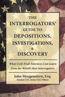 The Interrogators' Guide to Depositions, Investigations, & Discovery: What Civil Trial Attorneys Can Learn from the World's Best Interrogators