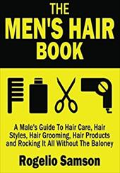 The Men's Hair Book: A Male's Guide To Hair Care, Hair Styles, Hair Grooming, Hair Products and Rocking It All Without The Baloney 21868083