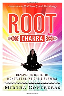 The Root Chakra: Healing the Center of Money, Fear, Weight and Survival: Learn How To Heal Yourself With Your Energy (The Healing Energy Series)