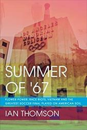 Summer Of '67: Flower Power, Race Riots, Vietnam and the Greatest Soccer Final Played on American Soil 23070365