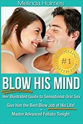 Blow His Mind: Her Illustrated Guide to Sensational Oral Sex, Give him the Best Blow Job of His Life! Master Advanced Fellatio Ton 22963399