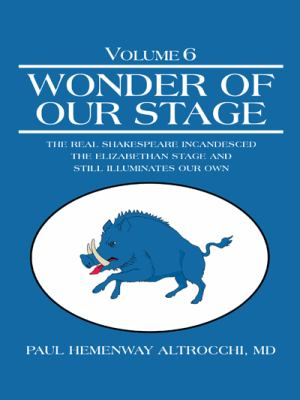 Wonder of Our Stage : Volume 6: the Real Shakespeare Incandesced the Elizabethan Stage and Still Illuminates Our Own