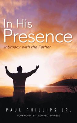 In His Presence : Intimacy with the Father