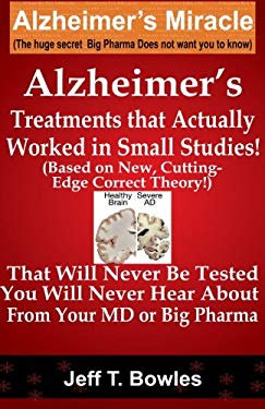 Alzheimer's Treatments  That Actually Worked  In Small Studies!  (Based On New, Cutting-Edge,  Correct Theory!)  That Will Never Be Tested &  You Will