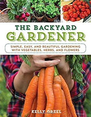 The Backyard Gardener: Simple, Easy, and Beautiful Gardening with Vegetables, Herbs, and Flowers