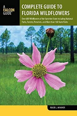 Complete Guide to Florida Wildflowers: Over 600 Wildflowers of the Sunshine State including National Parks, Forests, Preserves, and More than 160 Stat