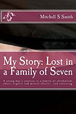 My Story: Lost in a Family of Seven: A young boy's journey in a family of alcoholism, abuse, neglect and mental illness...and surviving.
