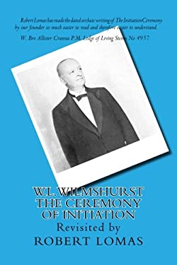 W.L.Wilmshurst - The Ceremony of Initiation: Revisited by Robert Lomas (The Complete Works of W L Wilmshurst) (Volume 1)
