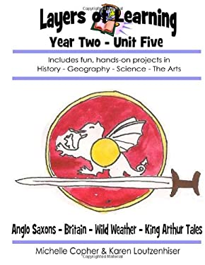 Layers of Learning Year Two Unit Five: Anglo-Saxons, Britain, Wild Weather, King Arthur Tales (Volume 5)