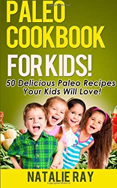 Paleo Cookbook for Kids: 50 Delicious Paleo Recipes for Kids That They Will Love!