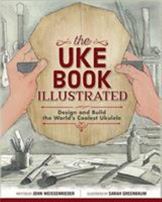 The Uke Book Illustrated: Design and Build the World's Coolest Ukulele (Fox Chapel Publishing) Graphic Novel Format Shows Every Step of Construction w