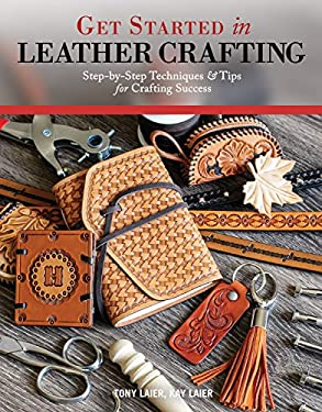 Get Started in Leather Crafting: Step-by-Step Techniques and Tips for Crafting Success (Fox Chapel Publishing) Beginner-Friendly Projects, Basics of L