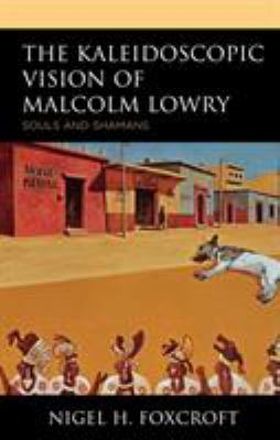 The Kaleidoscopic Vision of Malcolm Lowry: Souls and Shamans