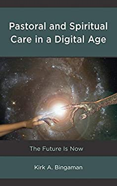 Pastoral and Spiritual Care in a Digital Age: The Future Is Now (Emerging Perspectives in Pastoral Theology and Care)
