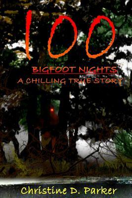 100 Bigfoot Nights: A Chilling True Story (Volume 1)