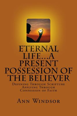 Eternal Life...A Present Possession of the Believer: Definitions Scriptures & Confessions For Digging Deep