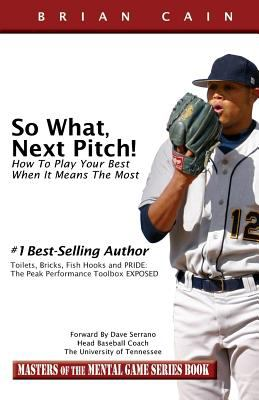 So What, Next Pitch!: How To Play Your Best When It Means The Most (Masters of the Mental Game)