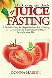 The Complete Book of Juice Fasting: A Detailed Step By Step Guide to Juice Fasting for Cleansing and Detoxing your Body through Ju 22984548