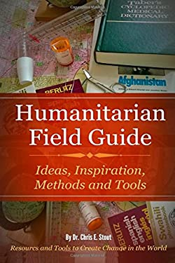Humanitarian  Field Guide: Ideas, Inspiration, Methods and Tools: Resources and Tools to Create Change in the World