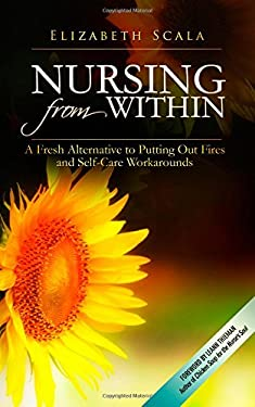 Nursing from Within : A Fresh Alternative to Putting Out Fires and Self-Care Workarounds