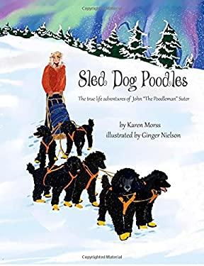 "Sled Dog Poodles: The True Life Adventures of John ""the Poodleman"" Suter (The Poodle Trilogy) (Volume 3)"