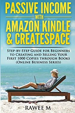 Passive Income with Amazon Kindle & CreateSpace: Step-by-Step Guide for Beginners to Creating and Selling Your First 1000 Copies through Books (Online