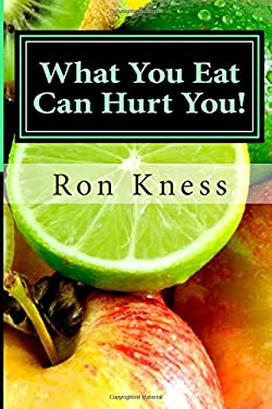 What You Eat Can Hurt You!: Learn Which Foods to Avoid and Which Ones to Eat to Stamp Out Inflammation, Illness and Disease, and to Stay Healthy!