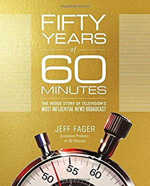 Fifty Years of 60 Minutes: The Inside Story of Televisions Most Influential News Broadcast