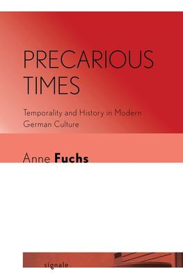 Precarious Times: Temporality and History in Modern German Culture (Signale: Modern German Letters, Cultures, and Thought)
